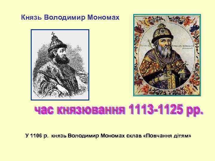 Князь Володимир Мономах У 1106 р. князь Володимир Мономах склав «Повчання дітям»