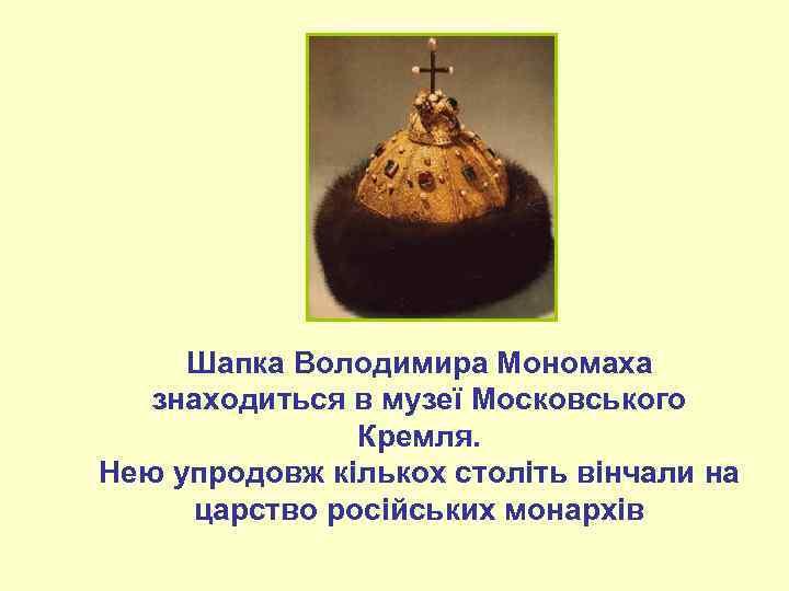 Шапка Володимира Мономаха знаходиться в музеї Московського Кремля. Нею упродовж кількох століть вінчали на
