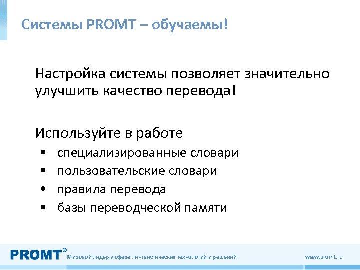 Системы PROMT – обучаемы! Настройка системы позволяет значительно улучшить качество перевода! Используйте в работе
