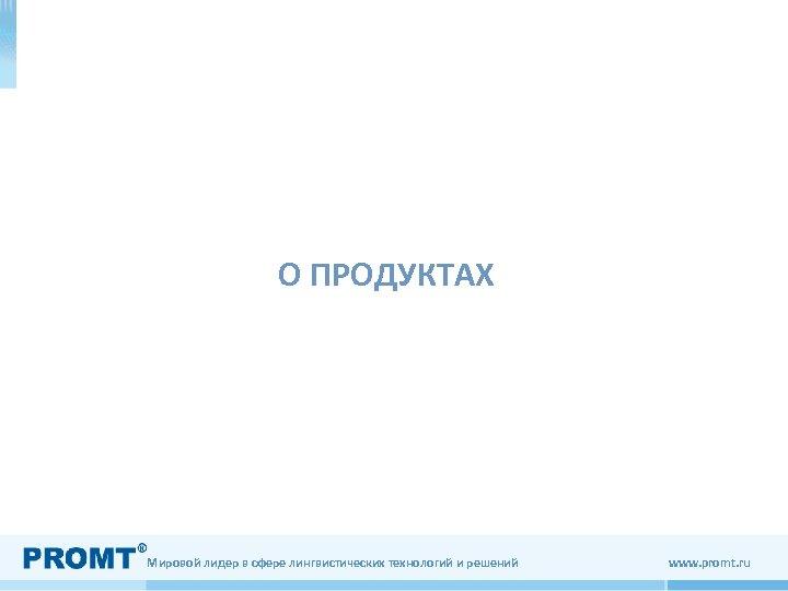 О ПРОДУКТАХ Мировой лидер в сфере лингвистических технологий и решений www. promt. ru