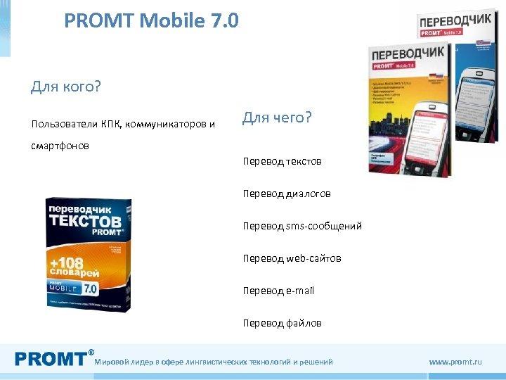 PROMT Mobile 7. 0 Для кого? Пользователи КПК, коммуникаторов и Для чего? смартфонов Перевод
