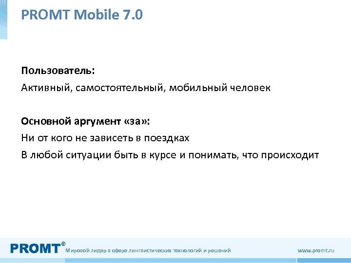 PROMT Mobile 7. 0 Пользователь: Активный, самостоятельный, мобильный человек Основной аргумент «за» : Ни