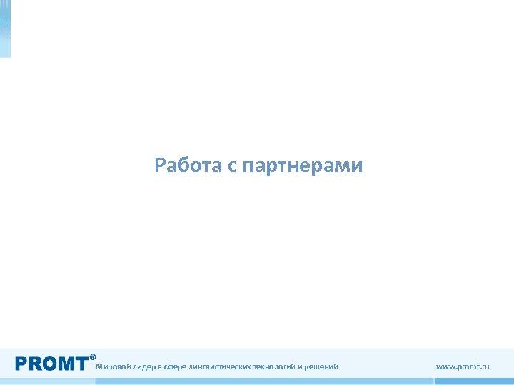 Работа с партнерами Мировой лидер в сфере лингвистических технологий и решений www. promt. ru