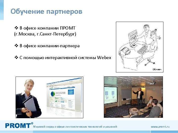 Обучение партнеров v В офисе компании ПРОМТ (г. Москва, г. Санкт-Петербург) v В офисе