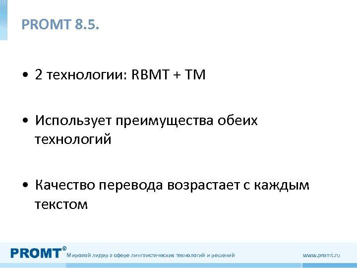 РROMT 8. 5. • 2 технологии: RBMT + TM • Использует преимущества обеих технологий