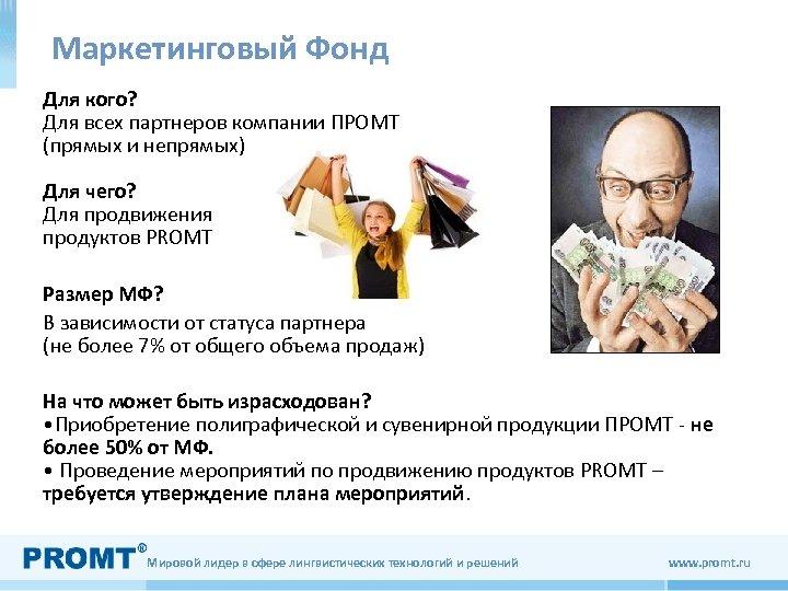 Маркетинговый Фонд Для кого? Для всех партнеров компании ПРОМТ (прямых и непрямых) Для чего?