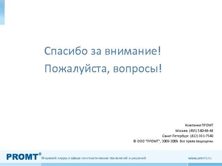Спасибо за внимание! Пожалуйста, вопросы! Компания ПРОМТ Москва: (495) 580 -48 -48 Санкт-Петербург: (812)