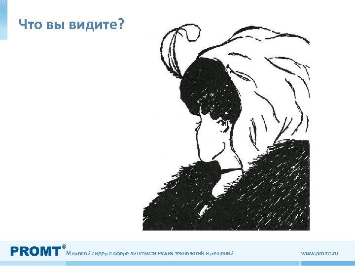 Что вы видите? Мировой лидер в сфере лингвистических технологий и решений www. promt. ru
