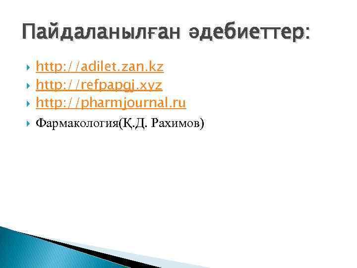 Пайдаланылған әдебиеттер: http: //adilet. zan. kz http: //refpapgj. xyz http: //pharmjournal. ru Фармакология(Қ. Д.