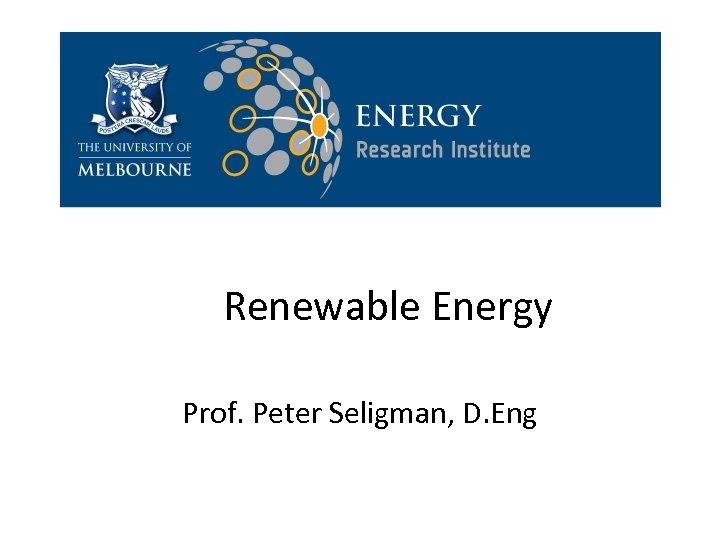Renewable Energy Prof. Peter Seligman, D. Eng