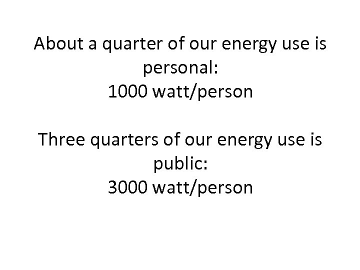 About a quarter of our energy use is personal: 1000 watt/person Three quarters of