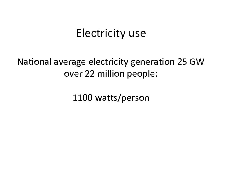 Electricity use National average electricity generation 25 GW over 22 million people: 1100 watts/person
