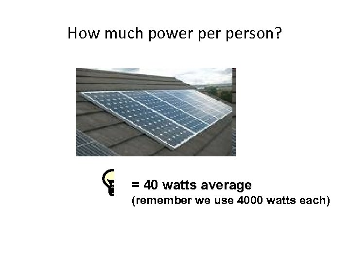 How much power person? = 40 watts average (remember we use 4000 watts each)