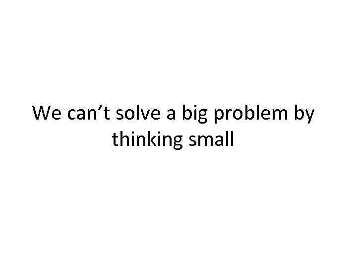We can't solve a big problem by thinking small
