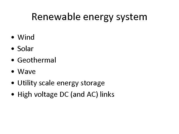 Renewable energy system • • • Wind Solar Geothermal Wave Utility scale energy storage