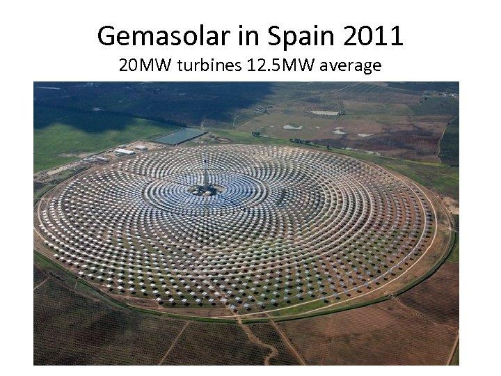 Gemasolar in Spain 2011 20 MW turbines 12. 5 MW average