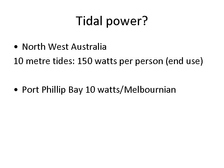 Tidal power? • North West Australia 10 metre tides: 150 watts person (end use)