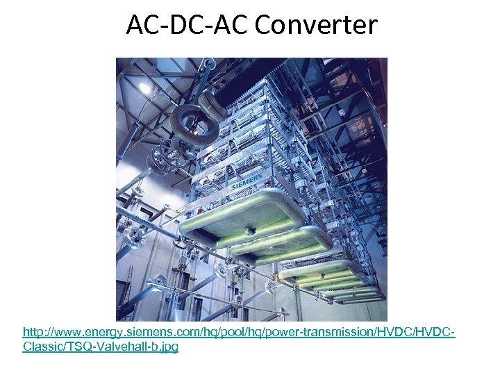 AC-DC-AC Converter http: //www. energy. siemens. com/hq/pool/hq/power-transmission/HVDCClassic/TSQ-Valvehall-b. jpg