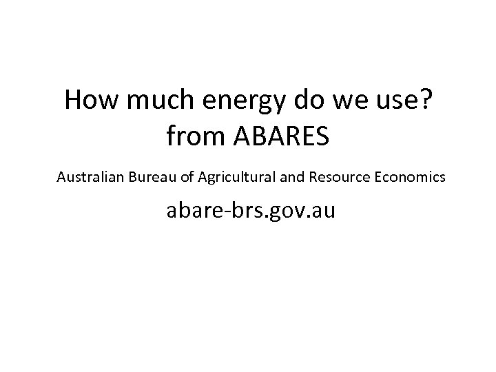 How much energy do we use? from ABARES Australian Bureau of Agricultural and Resource