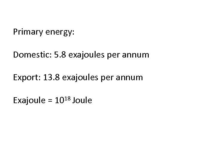 Primary energy: Domestic: 5. 8 exajoules per annum Export: 13. 8 exajoules per annum