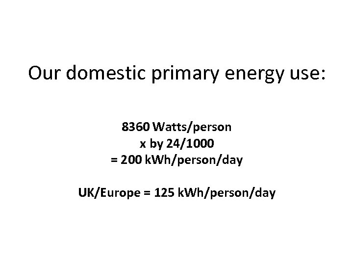 Our domestic primary energy use: 8360 Watts/person x by 24/1000 = 200 k. Wh/person/day