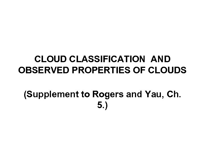 CLOUD CLASSIFICATION AND OBSERVED PROPERTIES OF CLOUDS (Supplement to Rogers and Yau, Ch. 5.