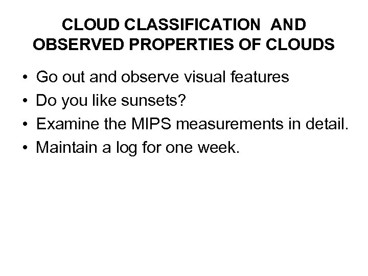 CLOUD CLASSIFICATION AND OBSERVED PROPERTIES OF CLOUDS • • Go out and observe visual
