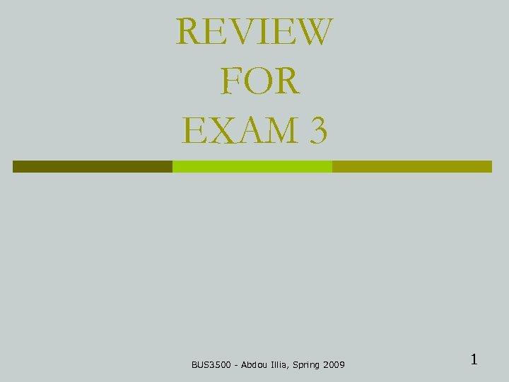 REVIEW FOR EXAM 3 BUS 3500 - Abdou Illia, Spring 2009 1