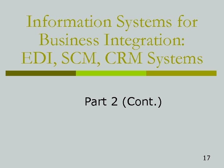 Information Systems for Business Integration: EDI, SCM, CRM Systems Part 2 (Cont. ) 17