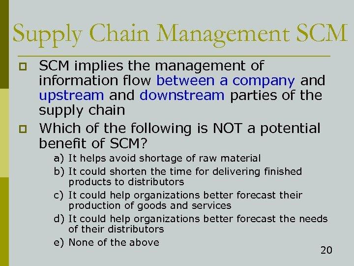 Supply Chain Management SCM p p SCM implies the management of information flow between