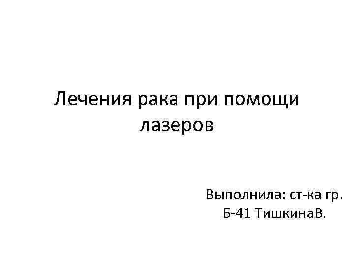 Лечения рака при помощи лазеров Выполнила: ст-ка гр. Б-41 Тишкина. В.