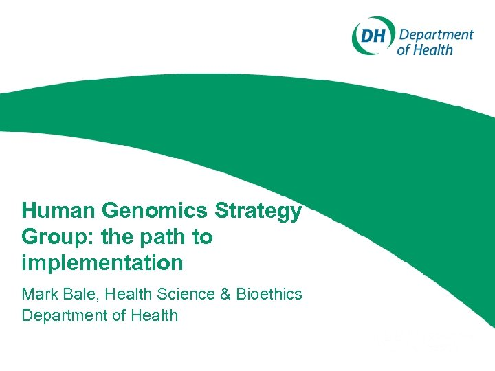 Human Genomics Strategy Group: the path to implementation Mark Bale, Health Science & Bioethics