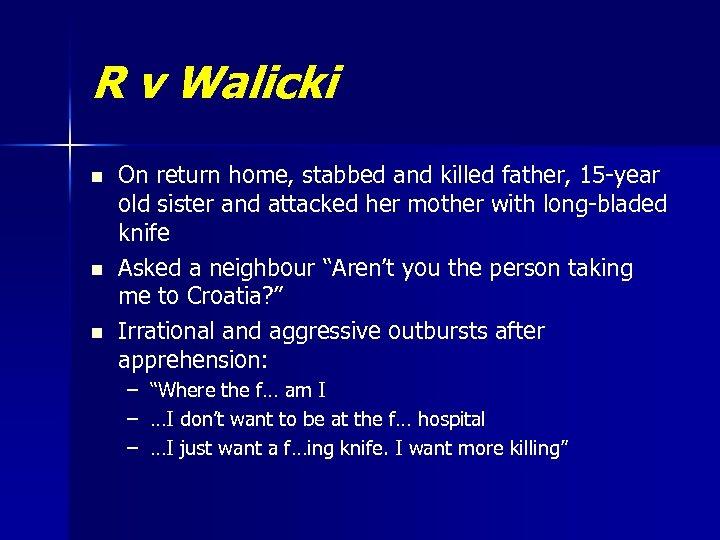 R v Walicki n n n On return home, stabbed and killed father, 15