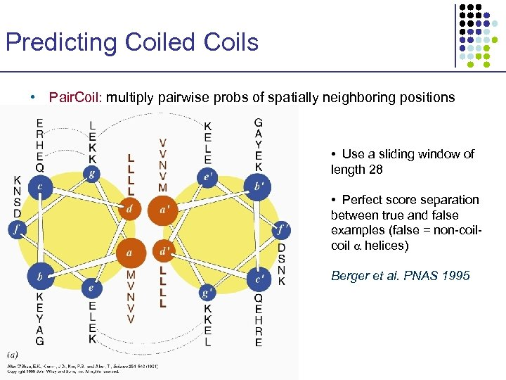 Predicting Coiled Coils • Pair. Coil: multiply pairwise probs of spatially neighboring positions •