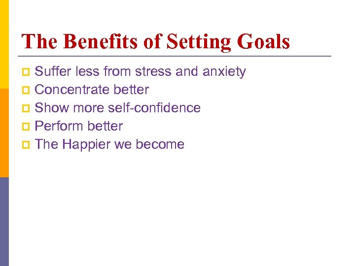 The Benefits of Setting Goals Suffer less from stress and anxiety p Concentrate better