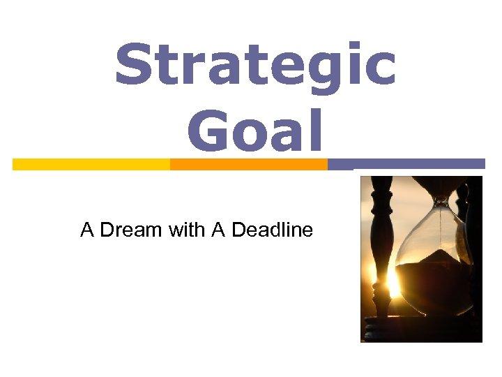 Strategic Goal A Dream with A Deadline