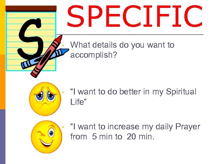 "SPECIFIC • What details do you want to accomplish? • ""I want to do"