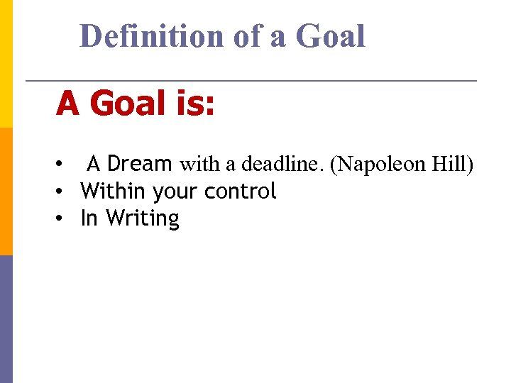 Definition of a Goal A Goal is: • A Dream with a deadline. (Napoleon