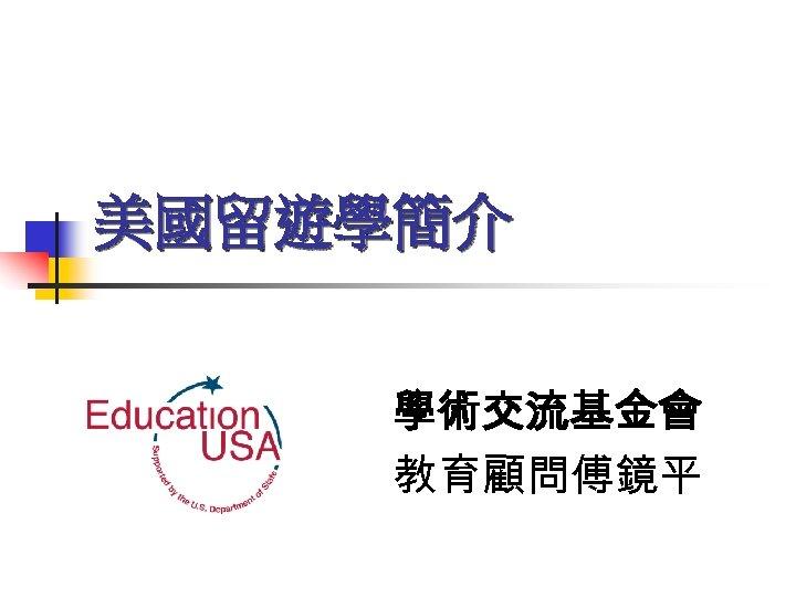 美國留遊學簡介 學術交流基金會 教育顧問傅鏡平