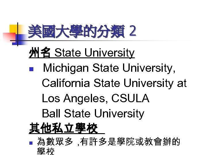 美國大學的分類 2 州名 State University n Michigan State University, California State University at Los