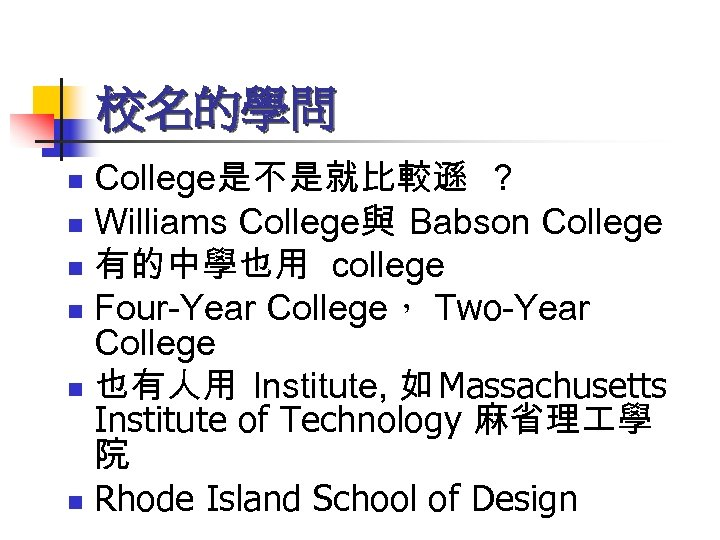 校名的學問 College是不是就比較遜 ? n Williams College與 Babson College n 有的中學也用 college n Four-Year College,