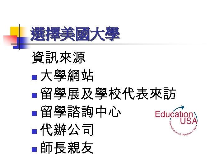 選擇美國大學 資訊來源 n 大學網站 n 留學展及學校代表來訪 n 留學諮詢中心 n 代辦公司 n 師長親友