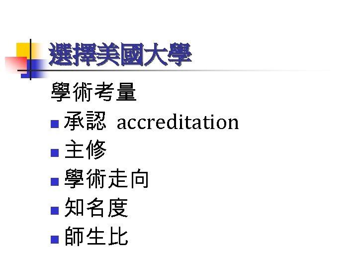 選擇美國大學 學術考量 n 承認 accreditation n 主修 n 學術走向 n 知名度 n 師生比