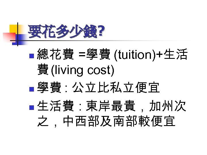 要花多少錢? 總花費 =學費 (tuition)+生活 費 (living cost) n 學費 : 公立比私立便宜 n 生活費 :