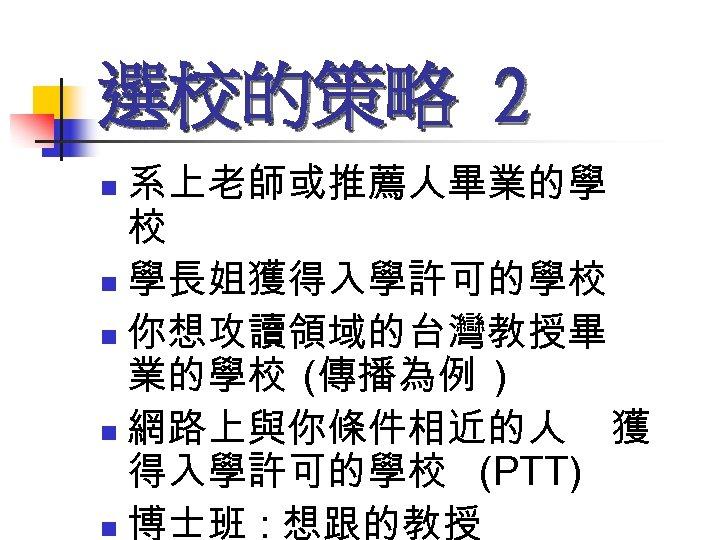 選校的策略 2 系上老師或推薦人畢業的學 校 n 學長姐獲得入學許可的學校 n 你想攻讀領域的台灣教授畢 業的學校 (傳播為例 ) n 網路上與你條件相近的人 獲