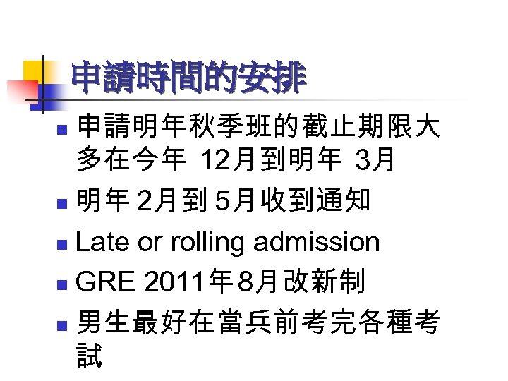 申請時間的安排 申請明年秋季班的截止期限大 多在今年 12月到明年 3月 n 明年 2月到 5月收到通知 n Late or rolling admission