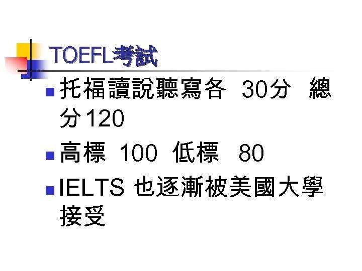 TOEFL考試 托福讀說聽寫各 30分 總 分 120 n 高標 100 低標 80 n IELTS 也逐漸被美國大學