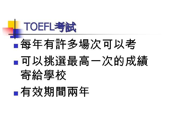 TOEFL考試 每年有許多場次可以考 n 可以挑選最高一次的成績 寄給學校 n 有效期間兩年 n