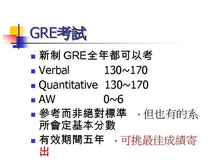 GRE考試 新制 GRE全年都可以考 n Verbal 130~170 n Quantitative 130~170 n AW 0~6 n 參考而非絕對標準