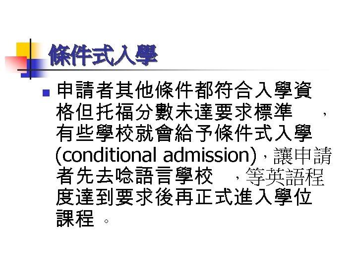 條件式入學 n 申請者其他條件都符合入學資 格但托福分數未達要求標準 , 有些學校就會給予條件式入學 (conditional admission),讓申請 者先去唸語言學校 ,等英語程 度達到要求後再正式進入學位 課程 。